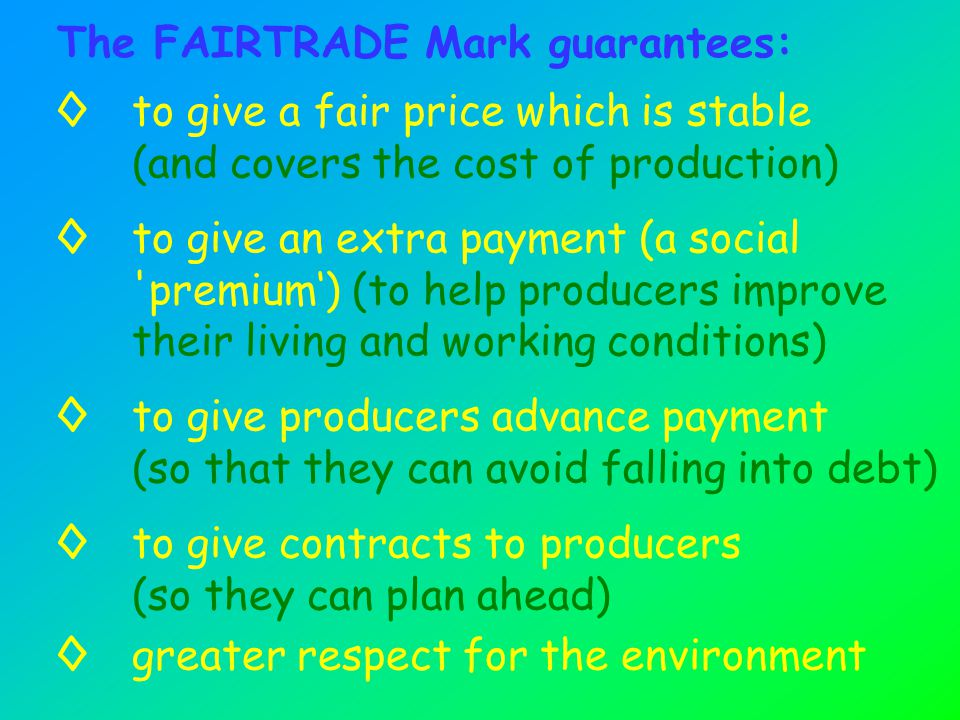 The FAIRTRADE Mark guarantees: ◊to give a fair price which is stable (and covers the cost of production) ◊to give an extra payment (a social premium') (to help producers improve their living and working conditions) ◊to give contracts to producers (so they can plan ahead) ◊to give producers advance payment (so that they can avoid falling into debt) ◊greater respect for the environment