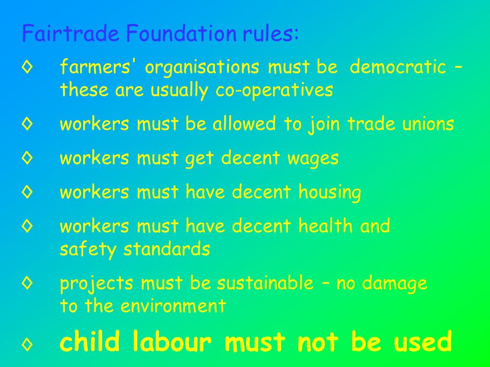 Fairtrade Foundation rules: ◊ farmers' organisations must be democratic – these are usually co-operatives ◊ workers must be allowed to join trade unio