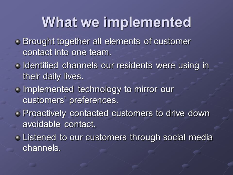 What we implemented Brought together all elements of customer contact into one team.