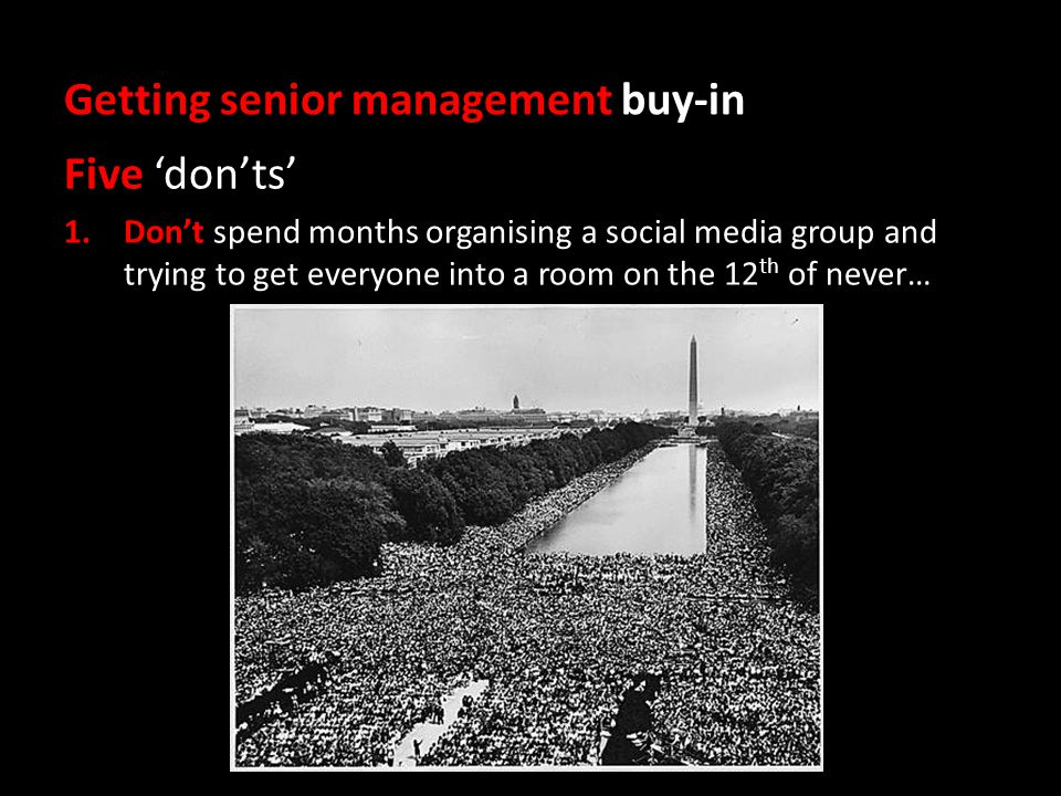 Getting senior management buy-in Five 'don'ts' 1.Don't spend months organising a social media group and trying to get everyone into a room on the 12 th of never…