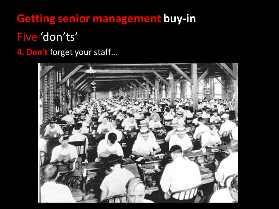 Getting senior management buy-in Five 'don'ts' 4. Don't forget your staff…