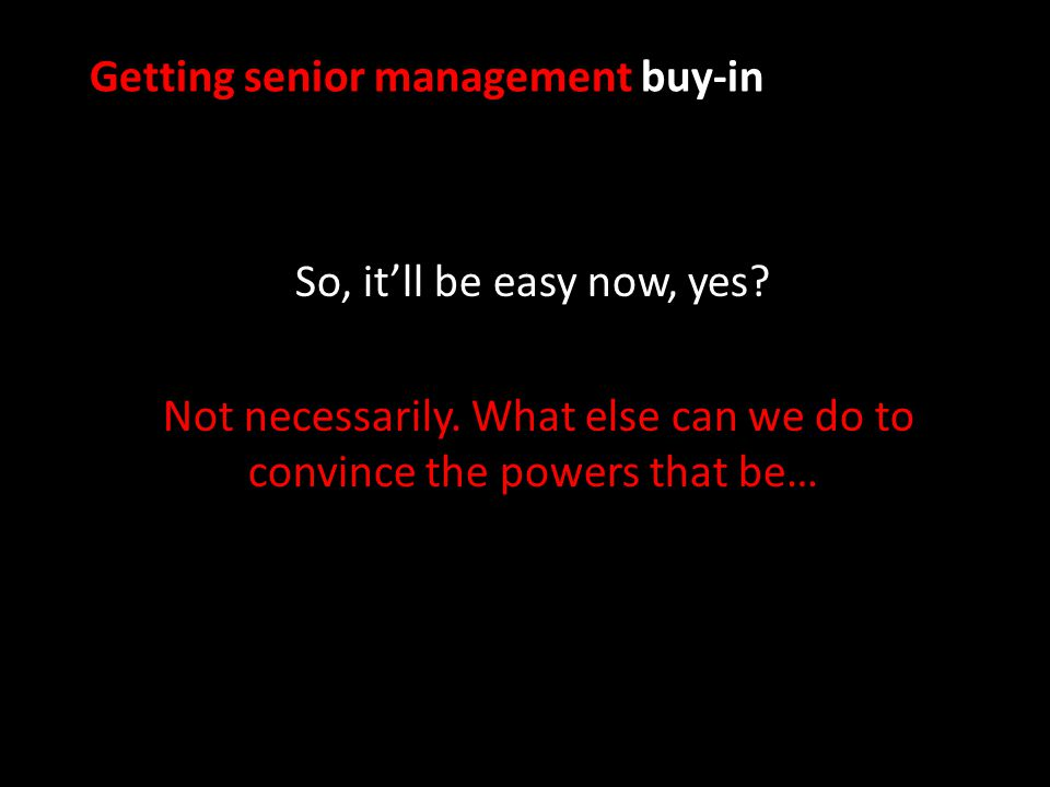 Getting senior management buy-in So, it'll be easy now, yes.