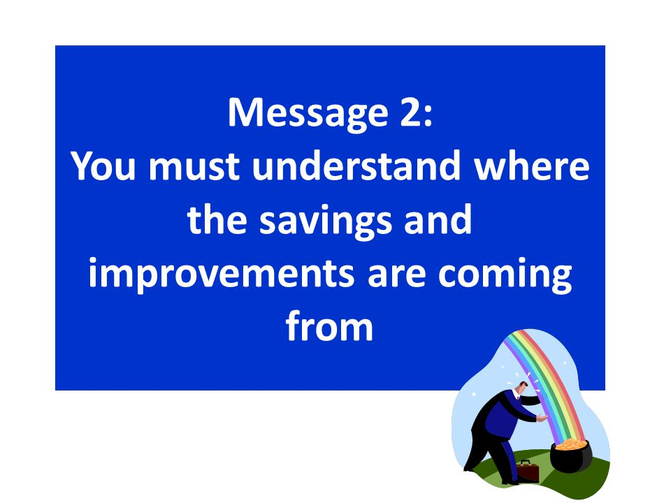 Message 2: You must understand where the savings and improvements are coming from