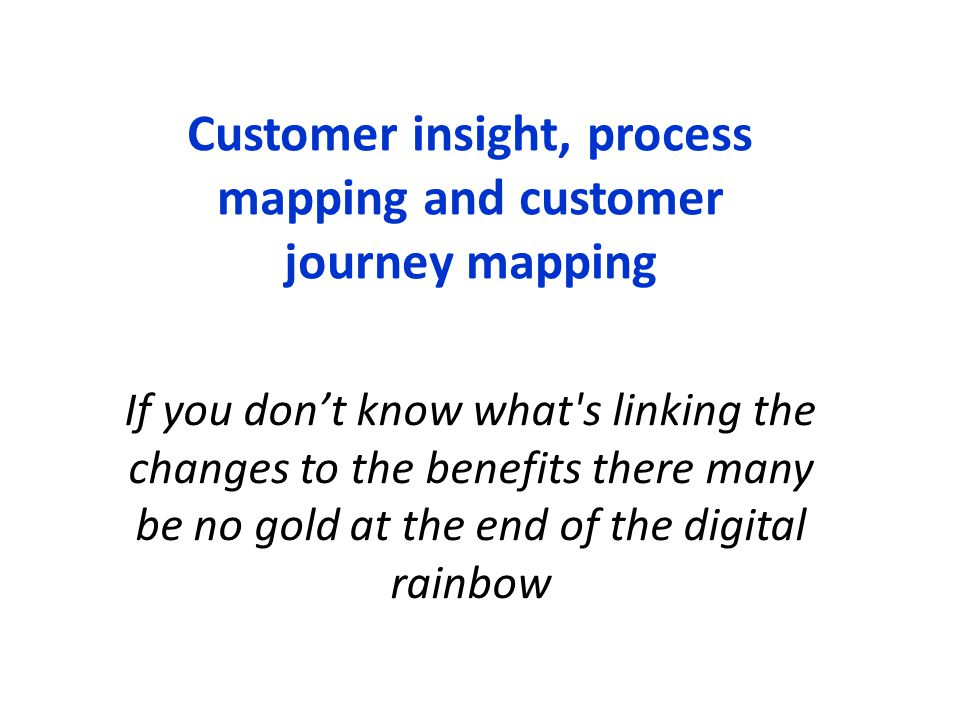 Customer insight, process mapping and customer journey mapping If you don't know what's linking the changes to the benefits there many be no gold at t