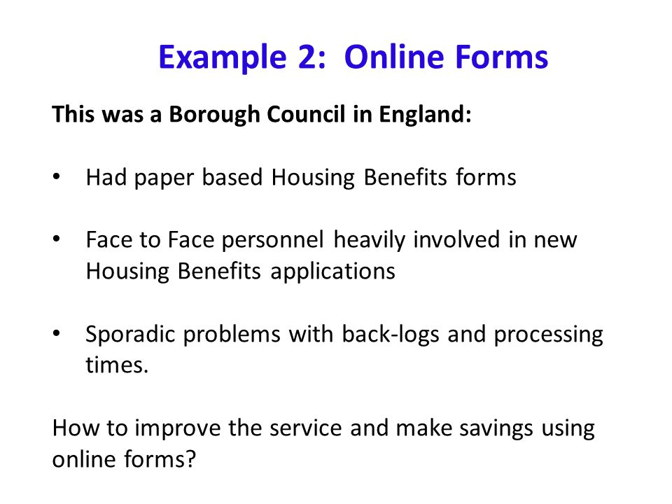 Example 2: Online Forms This was a Borough Council in England: Had paper based Housing Benefits forms Face to Face personnel heavily involved in new Housing Benefits applications Sporadic problems with back-logs and processing times.