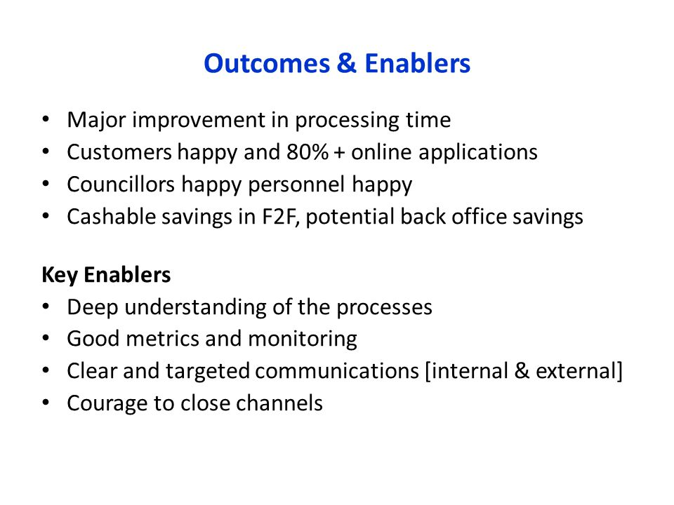 Outcomes & Enablers Major improvement in processing time Customers happy and 80% + online applications Councillors happy personnel happy Cashable savings in F2F, potential back office savings Key Enablers Deep understanding of the processes Good metrics and monitoring Clear and targeted communications [internal & external] Courage to close channels