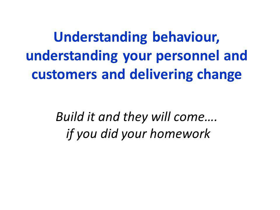 Understanding behaviour, understanding your personnel and customers and delivering change Build it and they will come…. if you did your homework