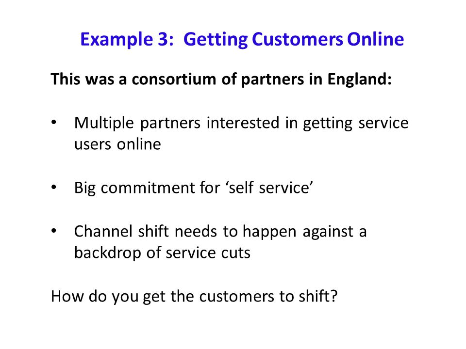 Example 3: Getting Customers Online This was a consortium of partners in England: Multiple partners interested in getting service users online Big commitment for 'self service' Channel shift needs to happen against a backdrop of service cuts How do you get the customers to shift