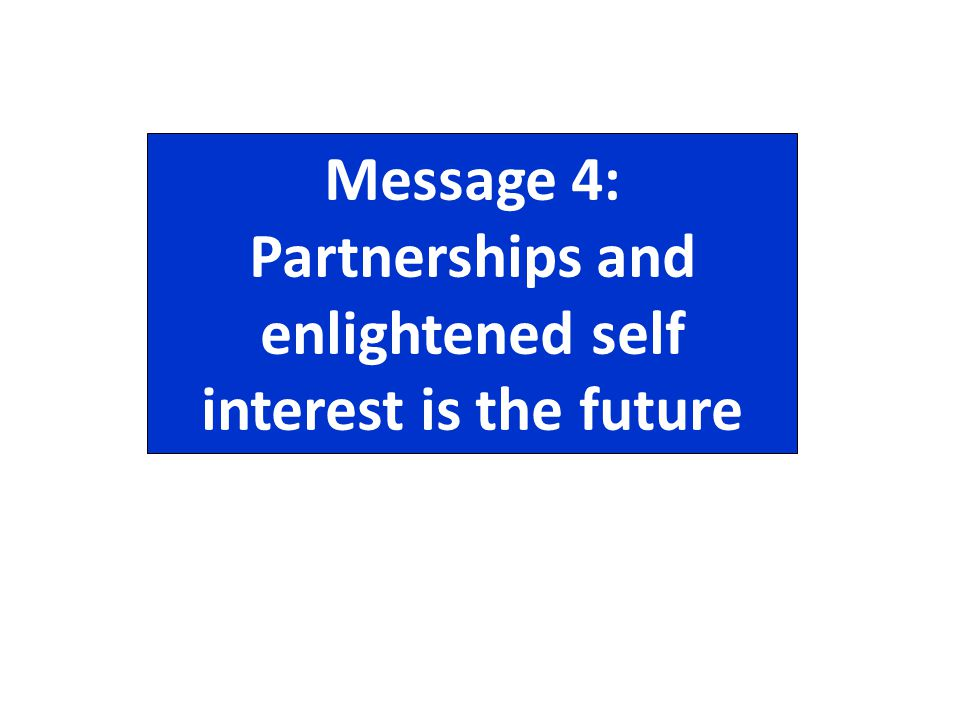 Message 4: Partnerships and enlightened self interest is the future