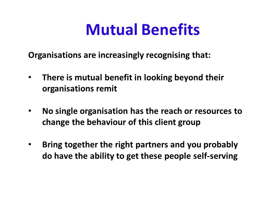 Mutual Benefits Organisations are increasingly recognising that: There is mutual benefit in looking beyond their organisations remit No single organisation has the reach or resources to change the behaviour of this client group Bring together the right partners and you probably do have the ability to get these people self-serving