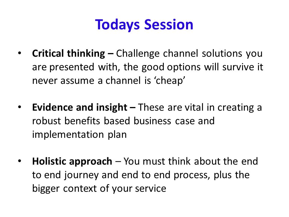 Todays Session Critical thinking – Challenge channel solutions you are presented with, the good options will survive it never assume a channel is 'che