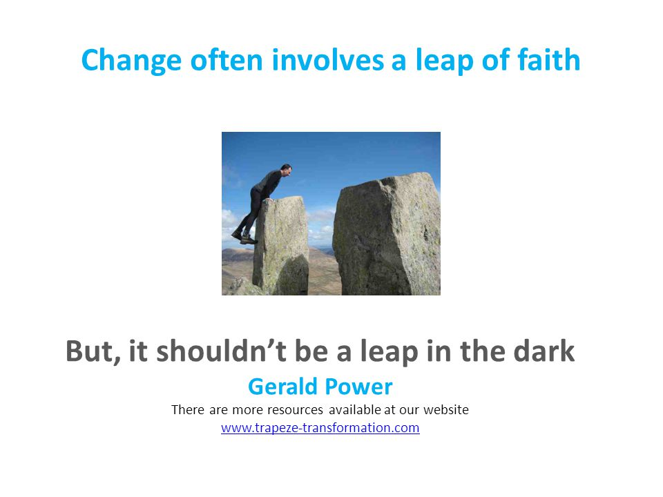 Change often involves a leap of faith But, it shouldn't be a leap in the dark Gerald Power There are more resources available at our website www.trapeze-transformation.com www.trapeze-transformation.com