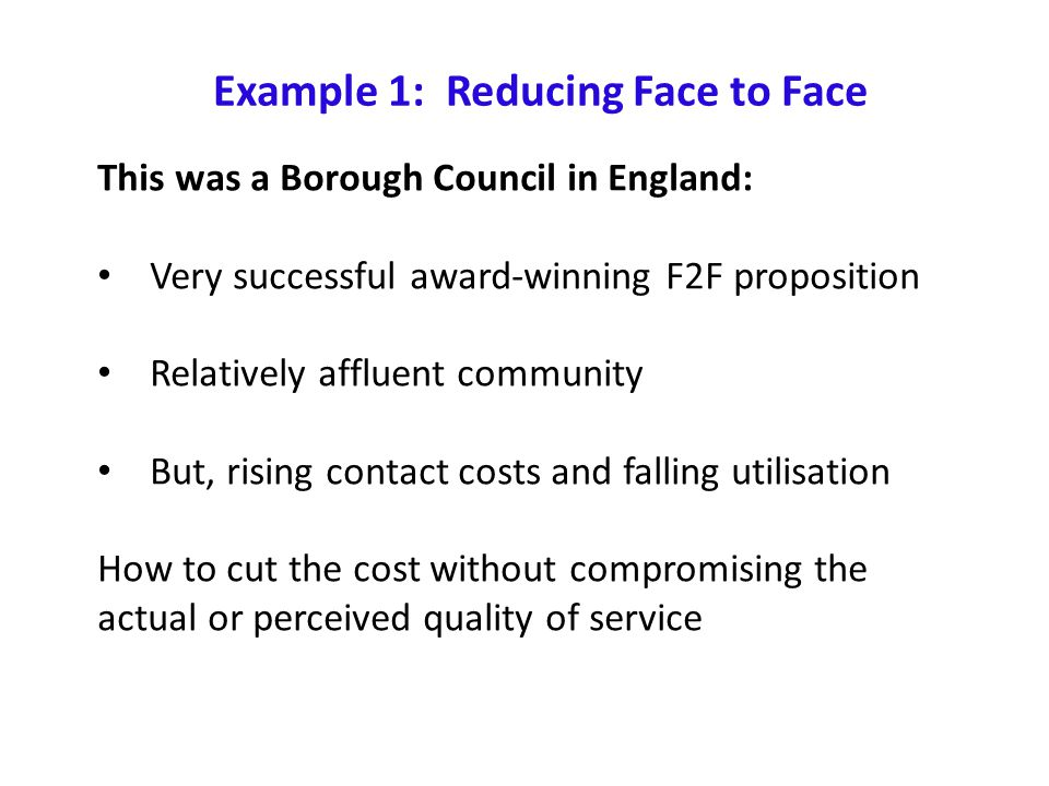 Example 1: Reducing Face to Face This was a Borough Council in England: Very successful award-winning F2F proposition Relatively affluent community But, rising contact costs and falling utilisation How to cut the cost without compromising the actual or perceived quality of service