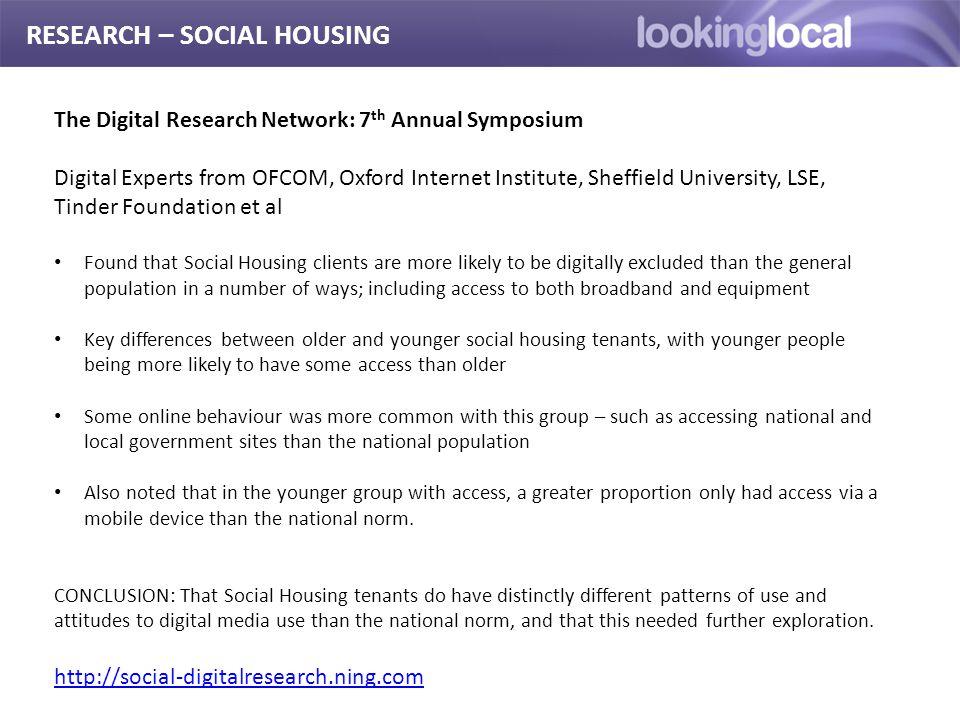 It is… RESEARCH – SOCIAL HOUSING The Digital Research Network: 7 th Annual Symposium Digital Experts from OFCOM, Oxford Internet Institute, Sheffield University, LSE, Tinder Foundation et al Found that Social Housing clients are more likely to be digitally excluded than the general population in a number of ways; including access to both broadband and equipment Key differences between older and younger social housing tenants, with younger people being more likely to have some access than older Some online behaviour was more common with this group – such as accessing national and local government sites than the national population Also noted that in the younger group with access, a greater proportion only had access via a mobile device than the national norm.