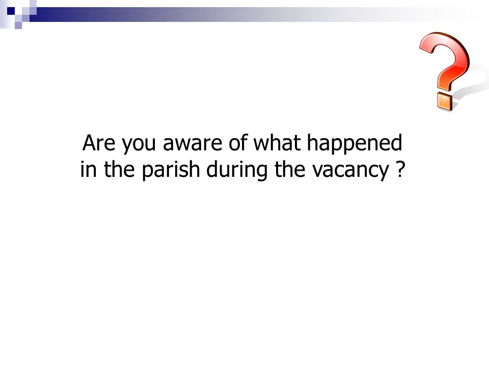 Are you aware of what happened in the parish during the vacancy