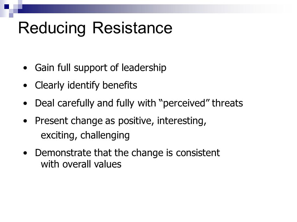 Gain full support of leadership Clearly identify benefits Deal carefully and fully with perceived threats Present change as positive, interesting, exciting, challenging Demonstrate that the change is consistent with overall values Reducing Resistance