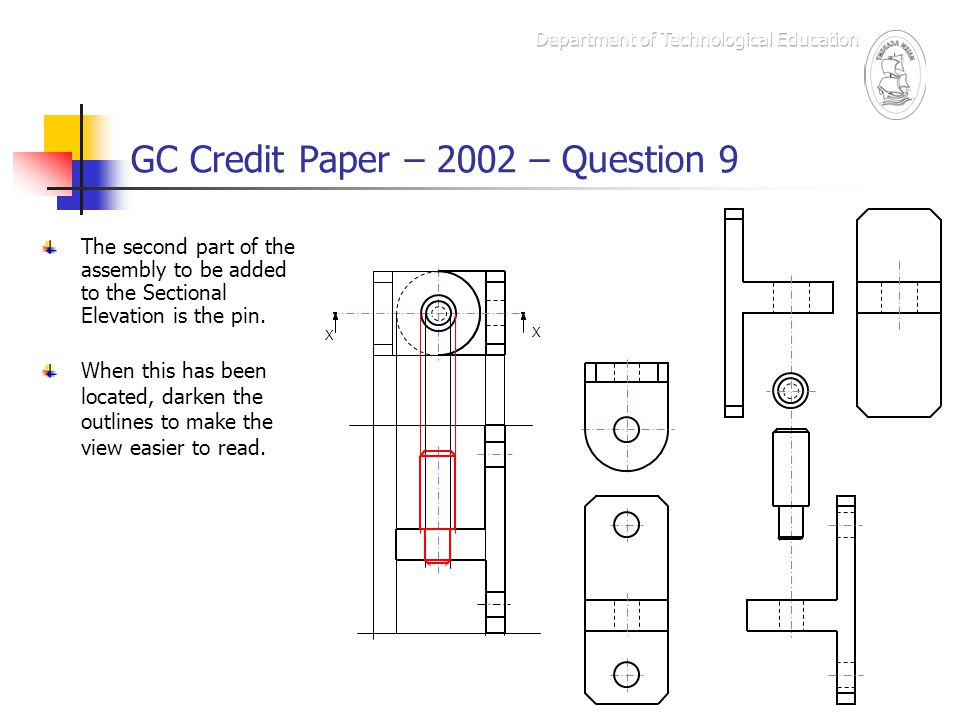 GC Credit Paper – 2002 – Question 9 The second part of the assembly to be added to the Sectional Elevation is the pin. X X When this has been located,