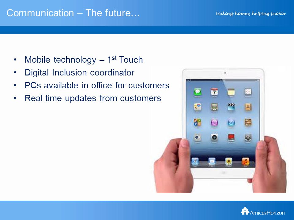 Making homes, helping people Communication – The future… Mobile technology – 1 st Touch Digital Inclusion coordinator PCs available in office for customers Real time updates from customers