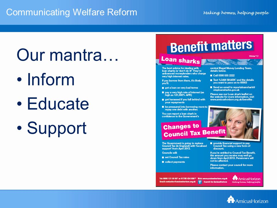 Making homes, helping people Communicating Welfare Reform New approach… Inform those unaffected by the changes as well as those affected We gave individual and household specific advice on Welfare Reform