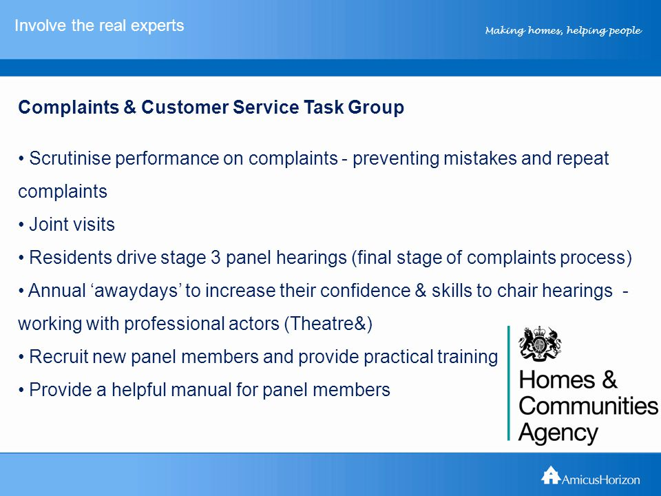 Making homes, helping people Involve the real experts Complaints & Customer Service Task Group Scrutinise performance on complaints - preventing mista