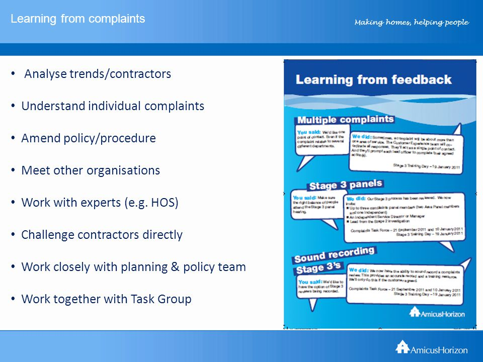 Making homes, helping people Learning from complaints Analyse trends/contractors Understand individual complaints Amend policy/procedure Meet other organisations Work with experts (e.g.