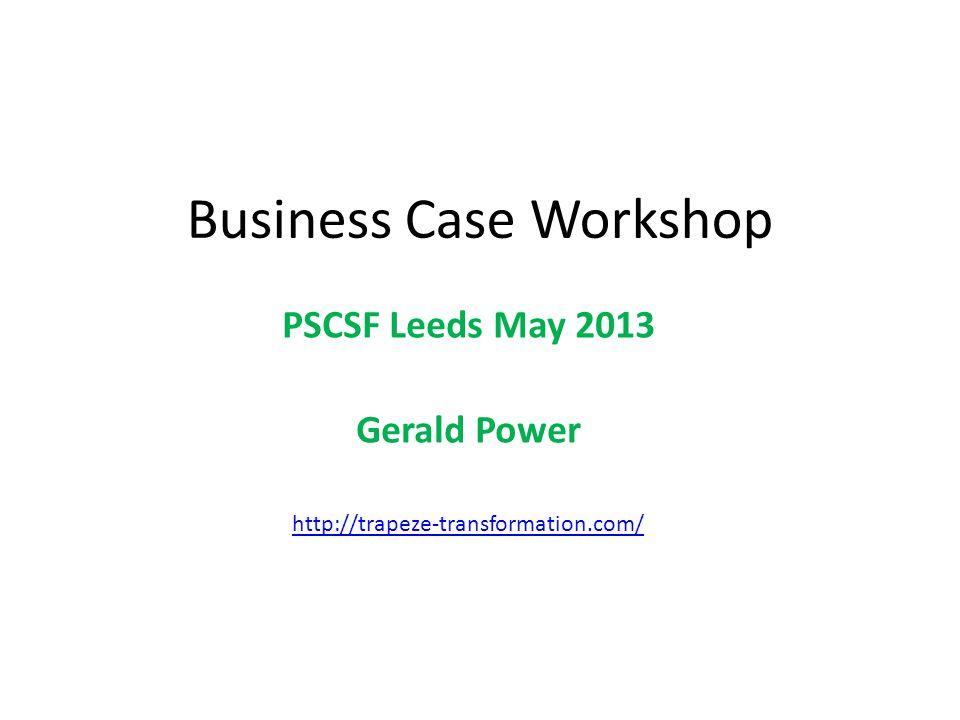 Business Case Workshop PSCSF Leeds May 2013 Gerald Power http://trapeze-transformation.com/