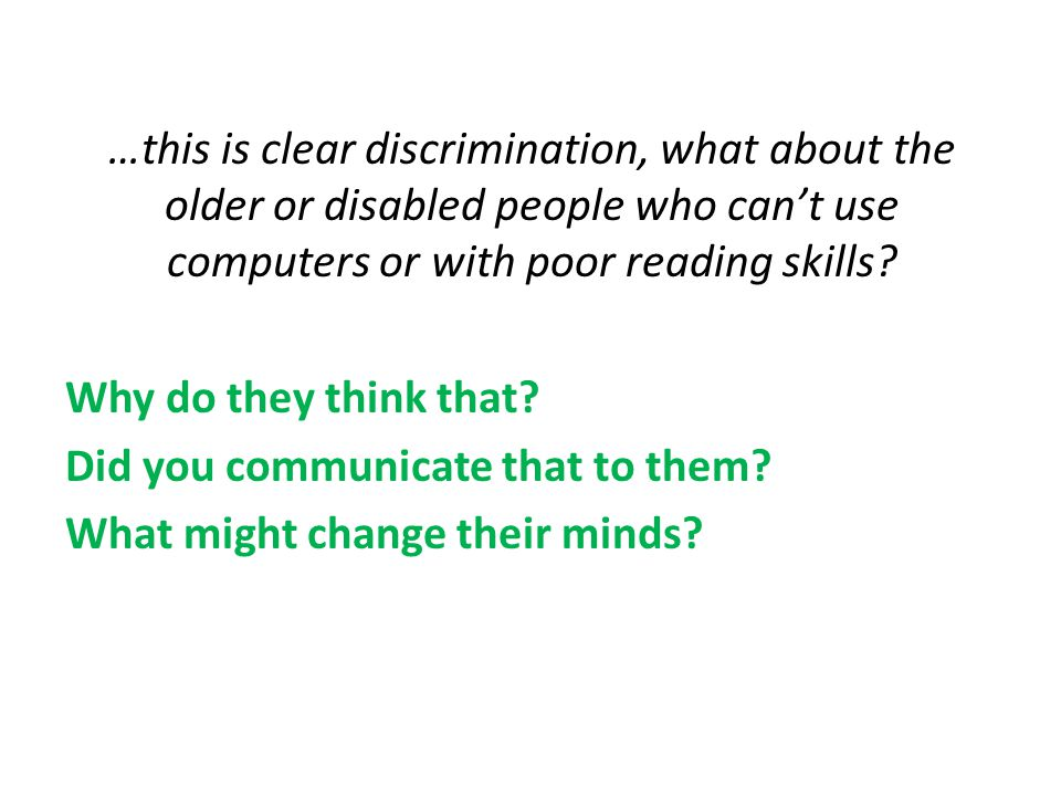 …this is clear discrimination, what about the older or disabled people who can't use computers or with poor reading skills? Why do they think that? Di