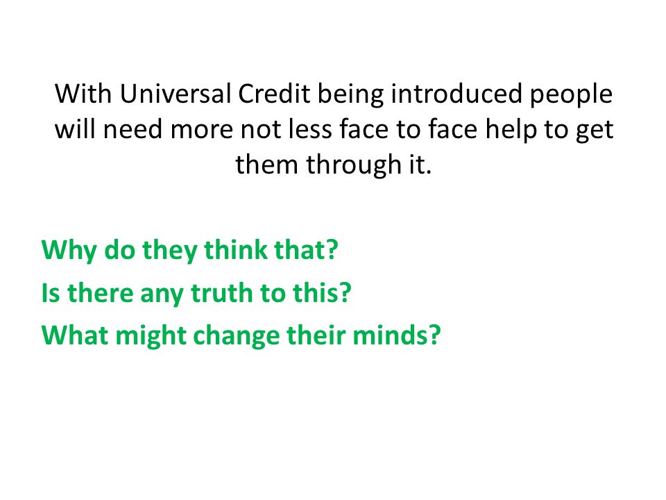 With Universal Credit being introduced people will need more not less face to face help to get them through it.