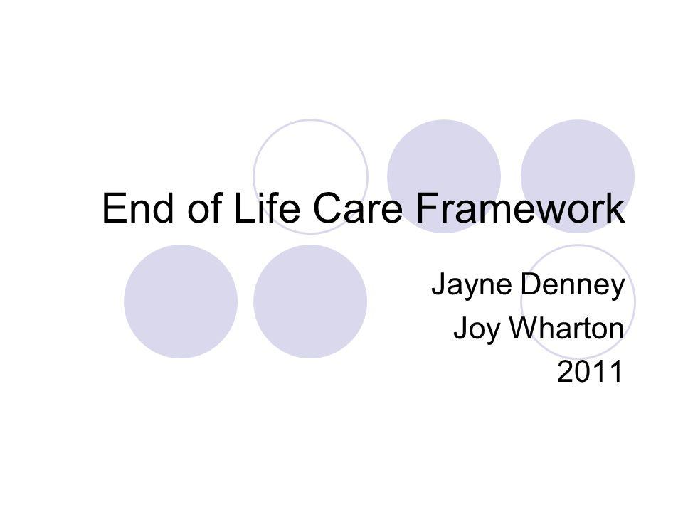 End of Life Care Framework Jayne Denney Joy Wharton 2011