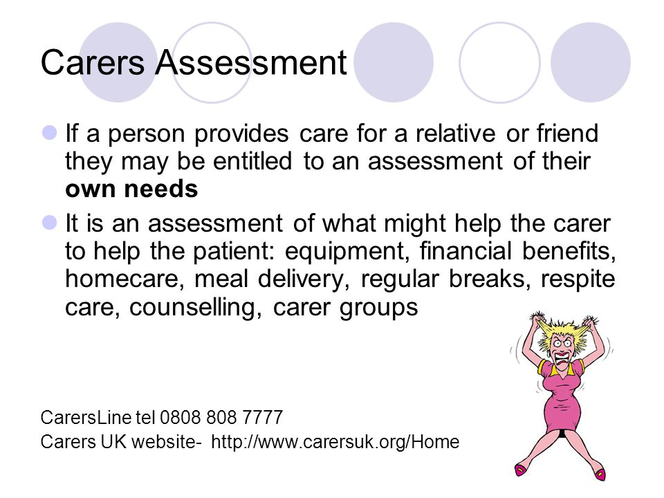 Carers Assessment If a person provides care for a relative or friend they may be entitled to an assessment of their own needs It is an assessment of what might help the carer to help the patient: equipment, financial benefits, homecare, meal delivery, regular breaks, respite care, counselling, carer groups CarersLine tel 0808 808 7777 Carers UK website- http://www.carersuk.org/Home