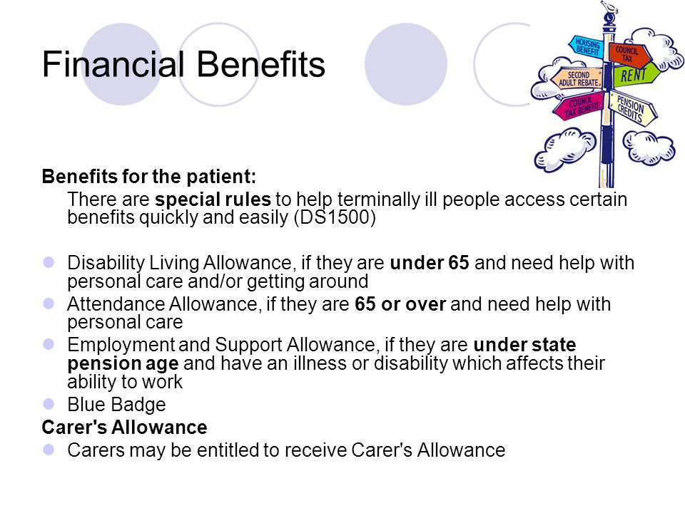 Benefits for the patient: There are special rules to help terminally ill people access certain benefits quickly and easily (DS1500) Disability Living Allowance, if they are under 65 and need help with personal care and/or getting around Attendance Allowance, if they are 65 or over and need help with personal care Employment and Support Allowance, if they are under state pension age and have an illness or disability which affects their ability to work Blue Badge Carer s Allowance Carers may be entitled to receive Carer s Allowance Financial Benefits