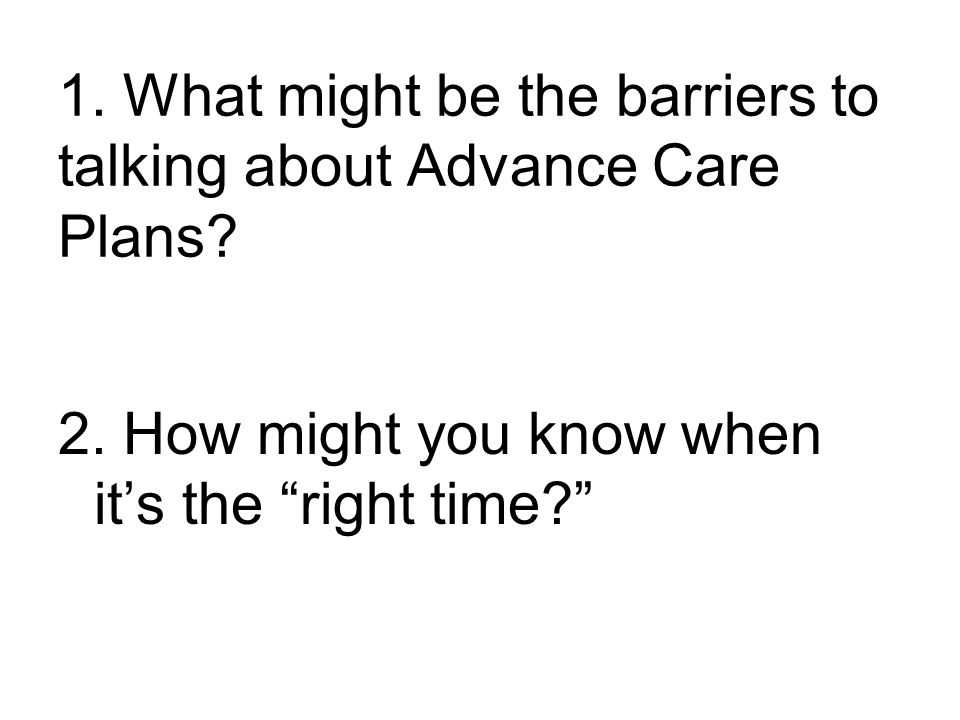 1.What might be the barriers to talking about Advance Care Plans.