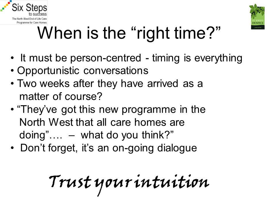 When is the right time? It must be person-centred - timing is everything Opportunistic conversations Two weeks after they have arrived as a matter of course.