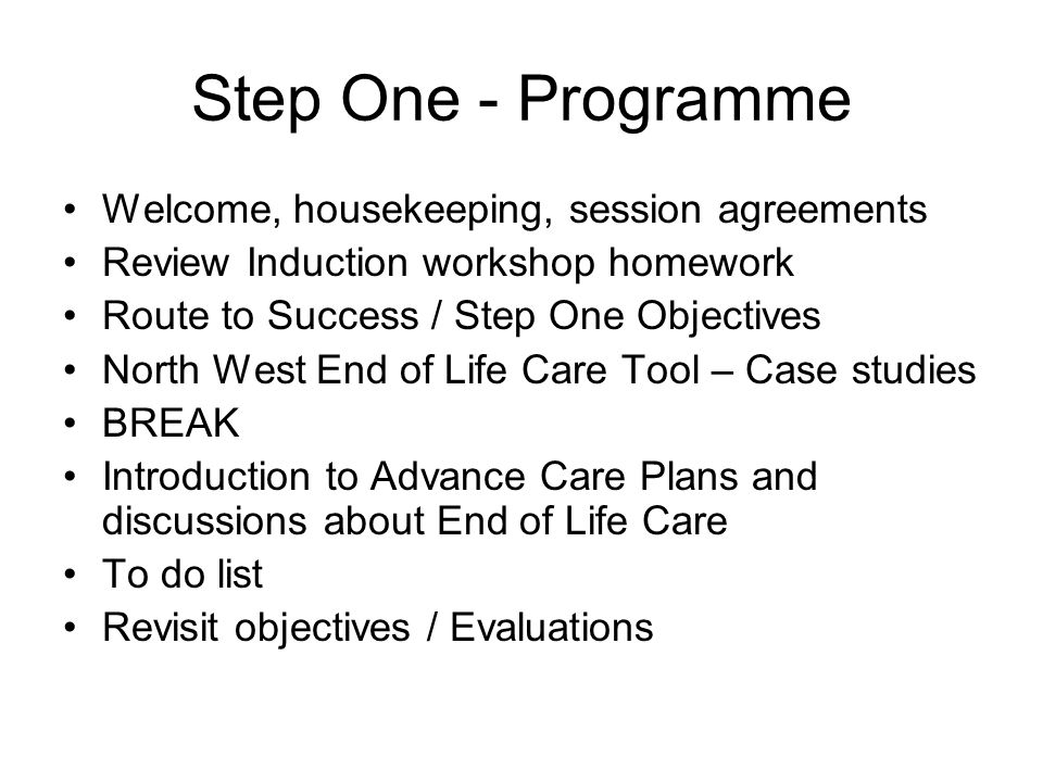 Step One - Programme Welcome, housekeeping, session agreements Review Induction workshop homework Route to Success / Step One Objectives North West End of Life Care Tool – Case studies BREAK Introduction to Advance Care Plans and discussions about End of Life Care To do list Revisit objectives / Evaluations