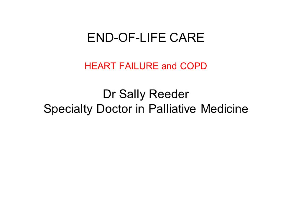 END-OF-LIFE CARE HEART FAILURE and COPD Dr Sally Reeder Specialty Doctor in Palliative Medicine