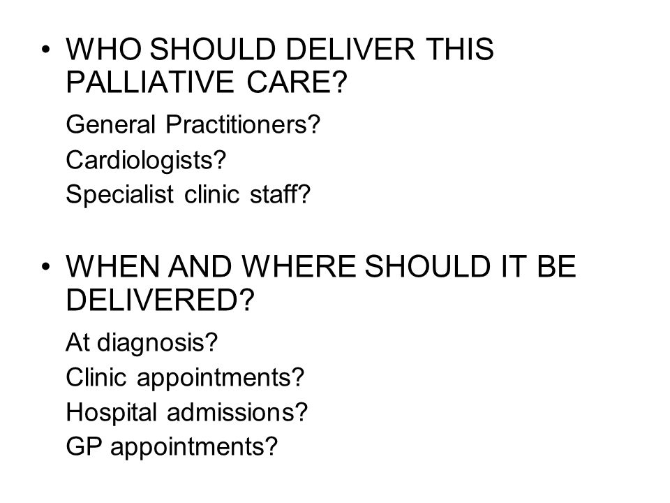 WHO SHOULD DELIVER THIS PALLIATIVE CARE? General Practitioners? Cardiologists? Specialist clinic staff? WHEN AND WHERE SHOULD IT BE DELIVERED? At diag