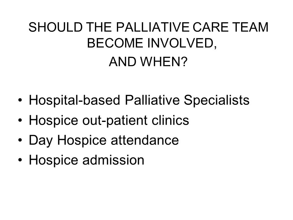 SHOULD THE PALLIATIVE CARE TEAM BECOME INVOLVED, AND WHEN? Hospital-based Palliative Specialists Hospice out-patient clinics Day Hospice attendance Ho