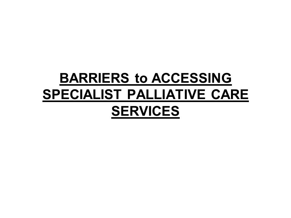 BARRIERS to ACCESSING SPECIALIST PALLIATIVE CARE SERVICES
