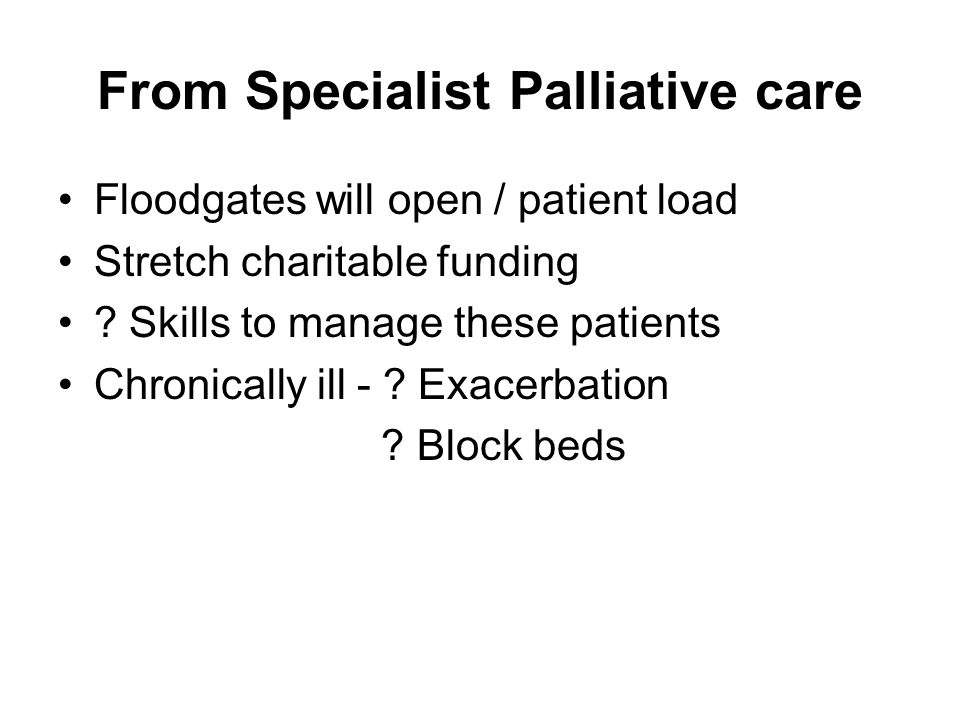 From Specialist Palliative care Floodgates will open / patient load Stretch charitable funding ? Skills to manage these patients Chronically ill - ? E