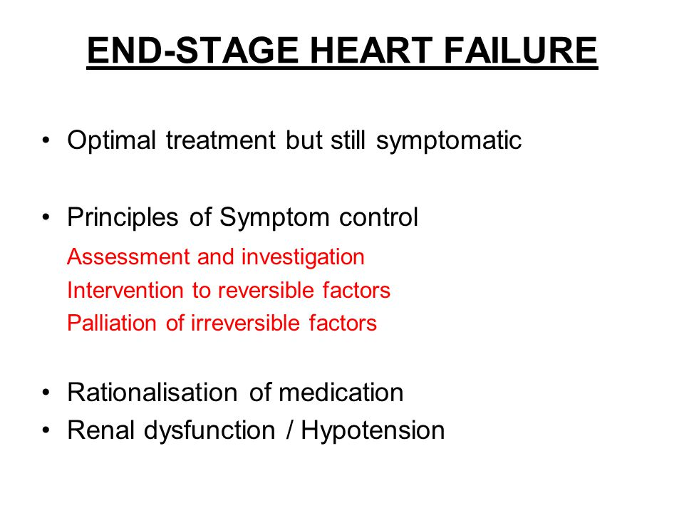 END-STAGE HEART FAILURE Optimal treatment but still symptomatic Principles of Symptom control Assessment and investigation Intervention to reversible
