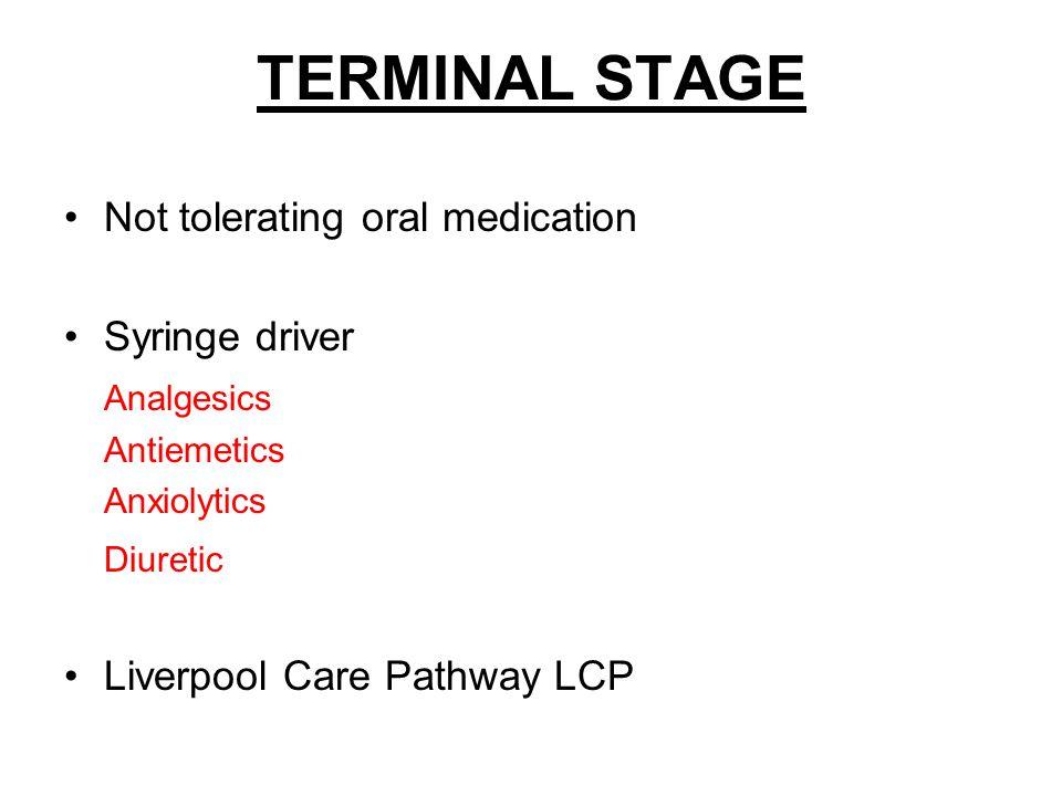 TERMINAL STAGE Not tolerating oral medication Syringe driver Analgesics Antiemetics Anxiolytics Diuretic Liverpool Care Pathway LCP