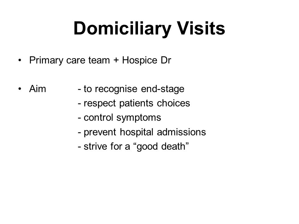 Domiciliary Visits Primary care team + Hospice Dr Aim- to recognise end-stage - respect patients choices - control symptoms - prevent hospital admissi