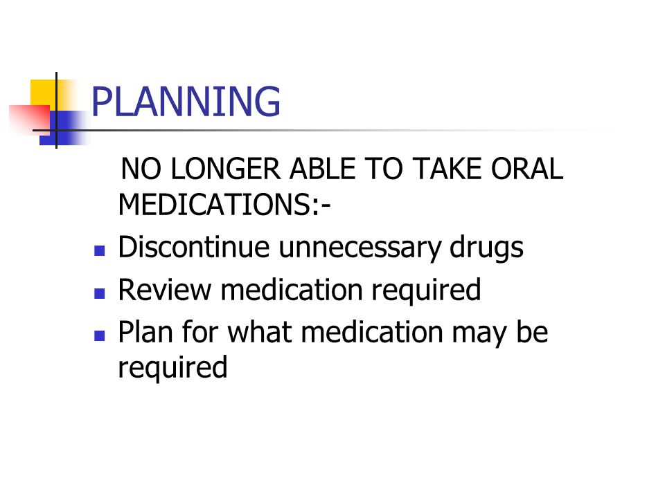 PLANNING NO LONGER ABLE TO TAKE ORAL MEDICATIONS:- Discontinue unnecessary drugs Review medication required Plan for what medication may be required