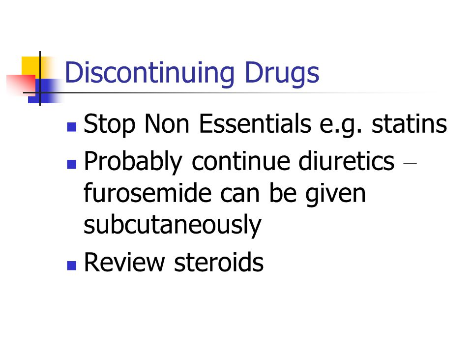 Discontinuing Drugs Stop Non Essentials e.g. statins Probably continue diuretics – furosemide can be given subcutaneously Review steroids