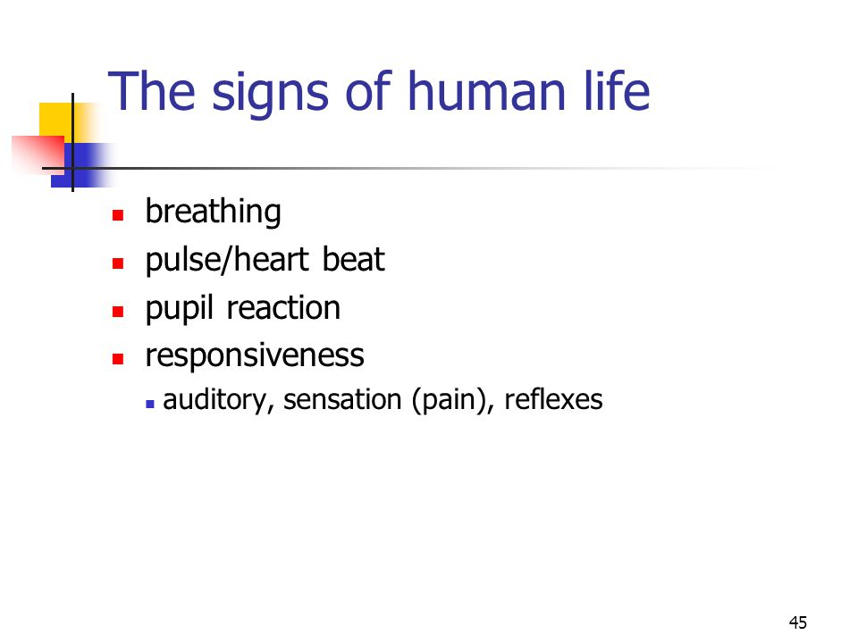 45 The signs of human life breathing pulse/heart beat pupil reaction responsiveness auditory, sensation (pain), reflexes