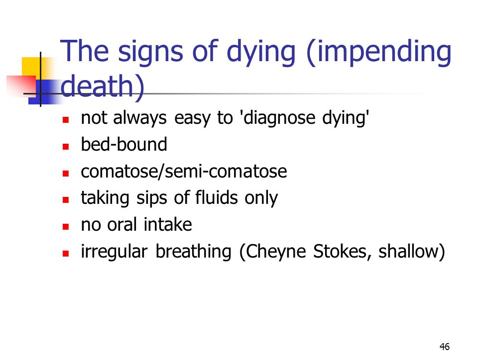 46 The signs of dying (impending death) not always easy to 'diagnose dying' bed-bound comatose/semi-comatose taking sips of fluids only no oral intake