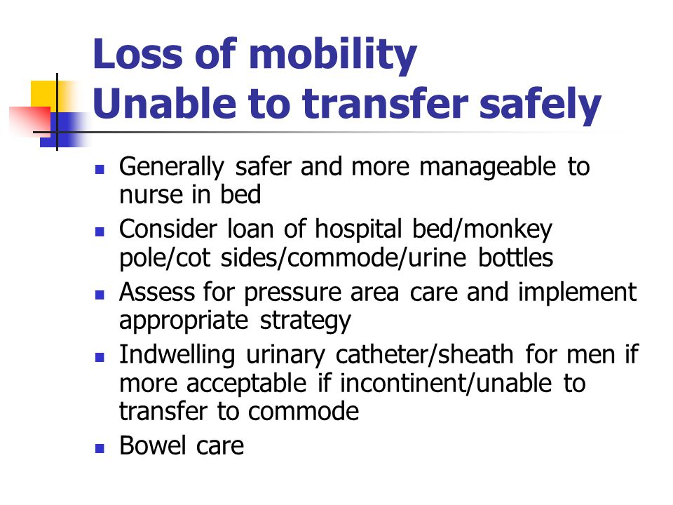 Loss of mobility Unable to transfer safely Generally safer and more manageable to nurse in bed Consider loan of hospital bed/monkey pole/cot sides/com