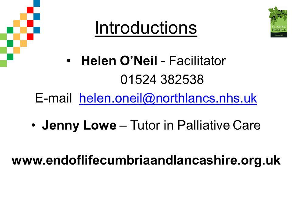 Introductions Helen O'Neil - Facilitator 01524 382538 E-mail helen.oneil@northlancs.nhs.ukhelen.oneil@northlancs.nhs.uk Jenny Lowe – Tutor in Palliati
