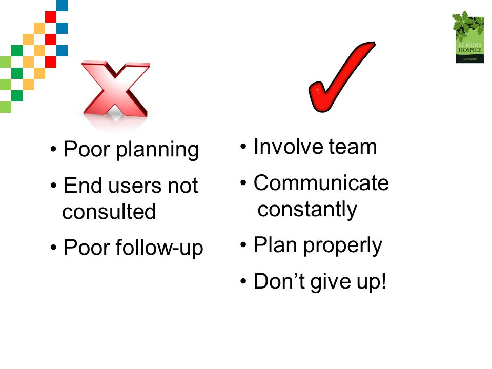 Poor planning End users not consulted Poor follow-up Involve team Communicate constantly Plan properly Don't give up!