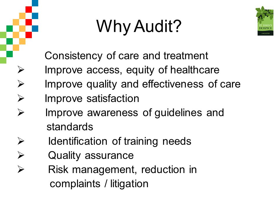 Why Audit? Consistency of care and treatment  Improve access, equity of healthcare  Improve quality and effectiveness of care  Improve satisfaction